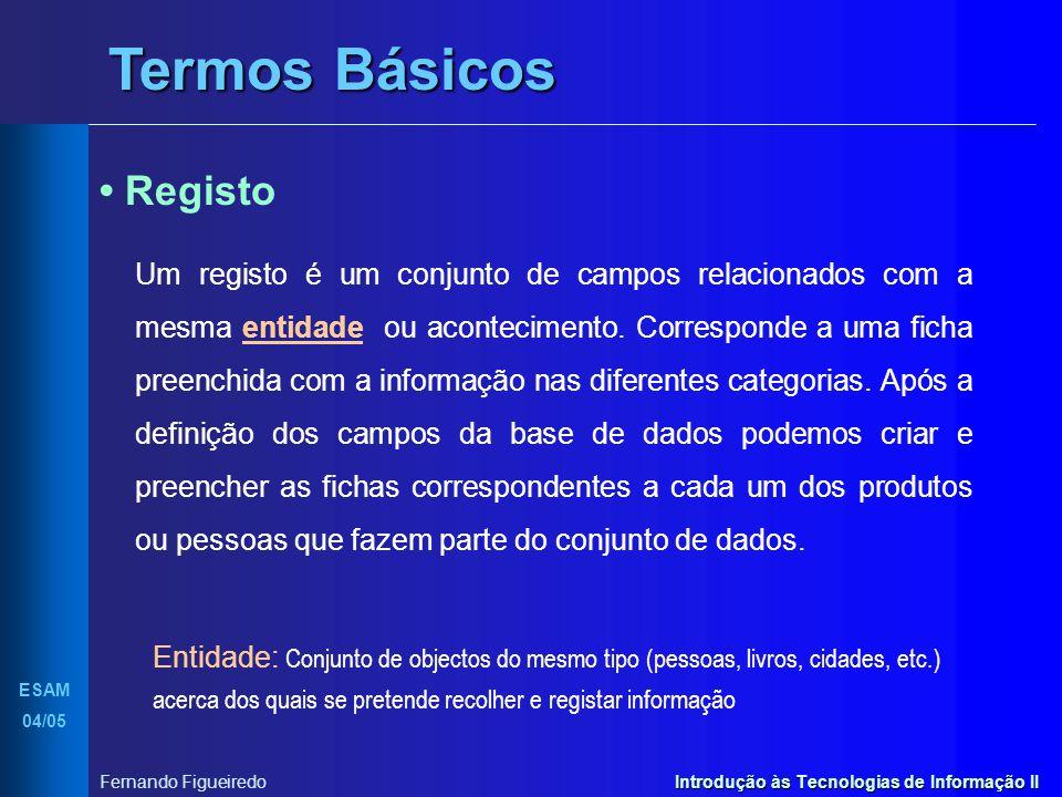 Introdução às Tecnologias de Informação II ESAM 04/05 Fernando Figueiredo Termos Básicos Registo Um registo é um conjunto de campos relacionados com a