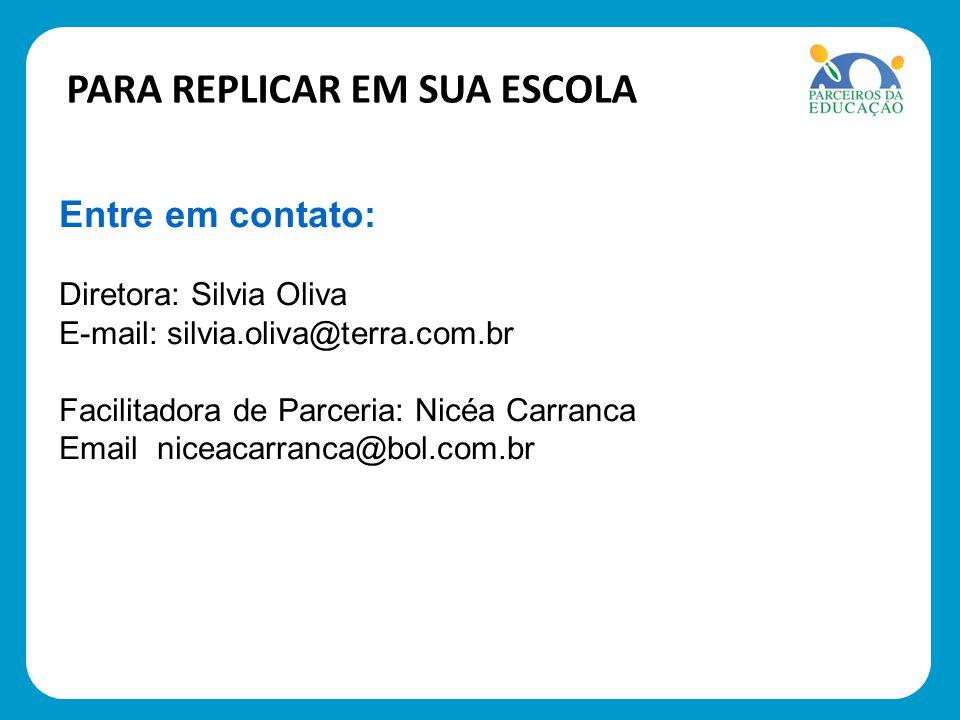 PARA REPLICAR EM SUA ESCOLA Entre em contato: Diretora: Silvia Oliva E-mail: silvia.oliva@terra.com.br Facilitadora de Parceria: Nicéa Carranca Email niceacarranca@bol.com.br
