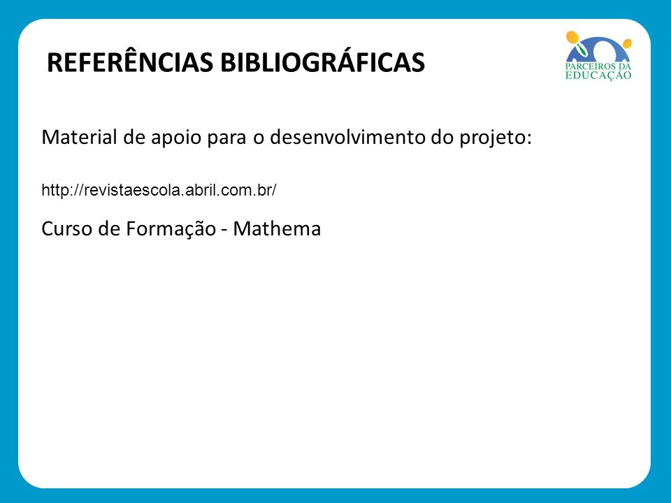 REFERÊNCIAS BIBLIOGRÁFICAS Material de apoio para o desenvolvimento do projeto: http://revistaescola.abril.com.br/ Curso de Formação - Mathema