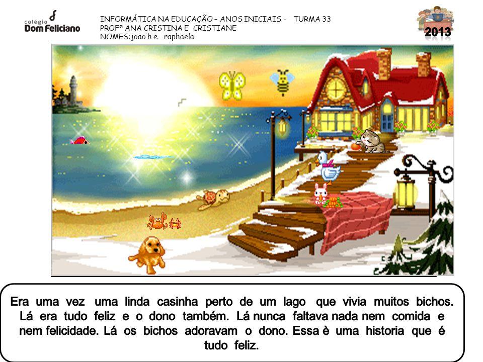 INFORMÁTICA NA EDUCAÇÃO – ANOS INICIAIS - TURMA 33 PROFª ANA CRISTINA E CRISTIANE NOMES:joao h e raphaela