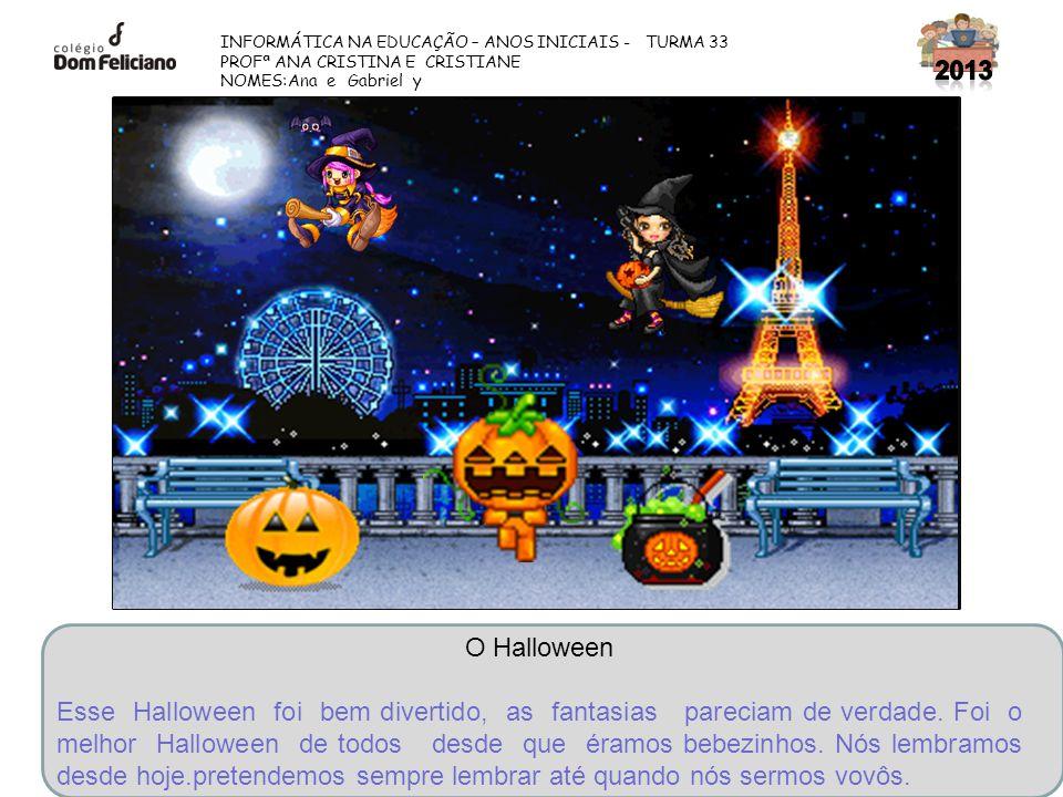 INFORMÁTICA NA EDUCAÇÃO – ANOS INICIAIS - TURMA 33 PROFª ANA CRISTINA E CRISTIANE NOMES:Ana e Gabriel y O Halloween Esse Halloween foi bem divertido,