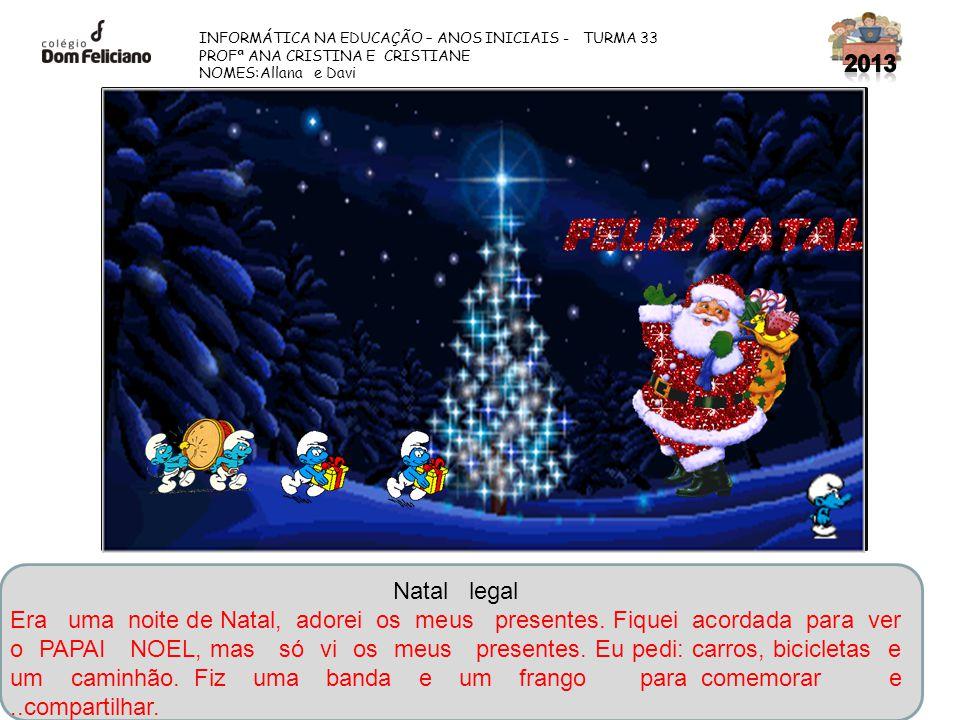 INFORMÁTICA NA EDUCAÇÃO – ANOS INICIAIS - TURMA 33 PROFª ANA CRISTINA E CRISTIANE NOMES:Allana e Davi Natal legal Era uma noite de Natal, adorei os me