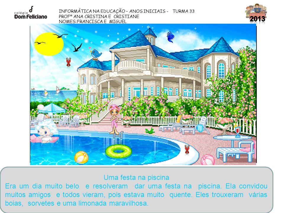 INFORMÁTICA NA EDUCAÇÃO – ANOS INICIAIS - TURMA 33 PROFª ANA CRISTINA E CRISTIANE NOMES:FRANCISCA E MIGUEL Uma festa na piscina Era um dia muito belo