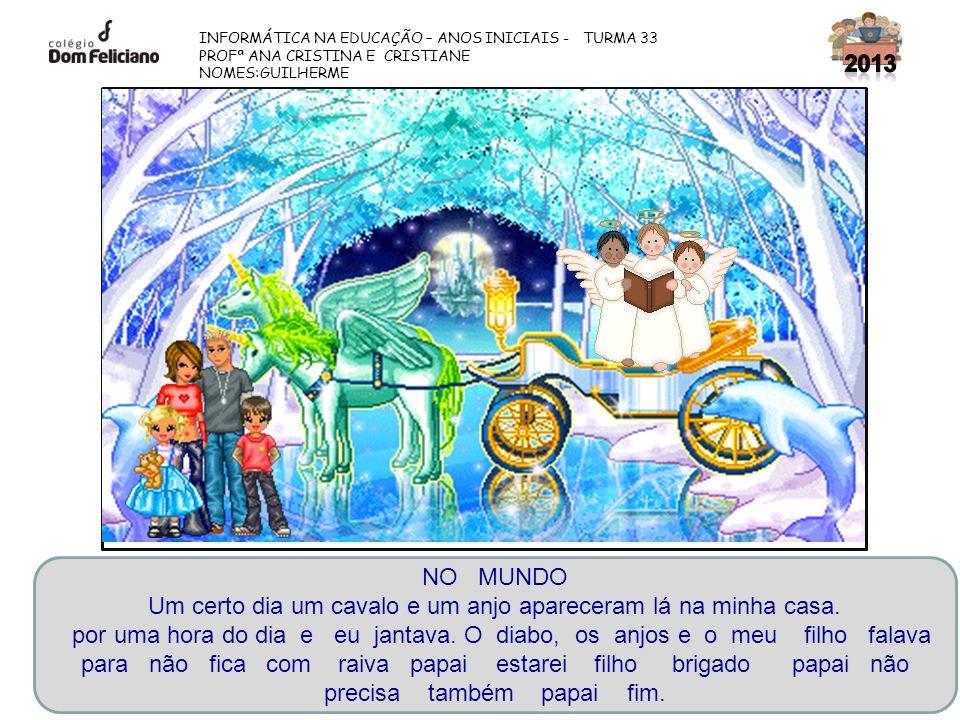 INFORMÁTICA NA EDUCAÇÃO – ANOS INICIAIS - TURMA 33 PROFª ANA CRISTINA E CRISTIANE NOMES:GUILHERME NO MUNDO Um certo dia um cavalo e um anjo apareceram