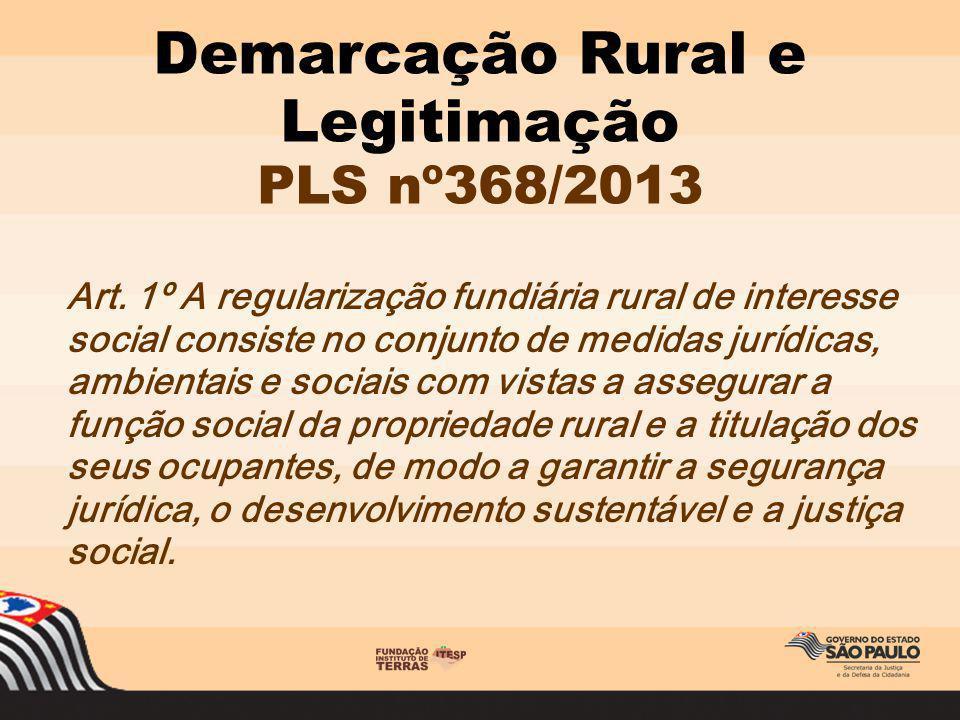 Demarcação Rural e Legitimação PLS nº368/2013 Art. 1º A regularização fundiária rural de interesse social consiste no conjunto de medidas jurídicas, a