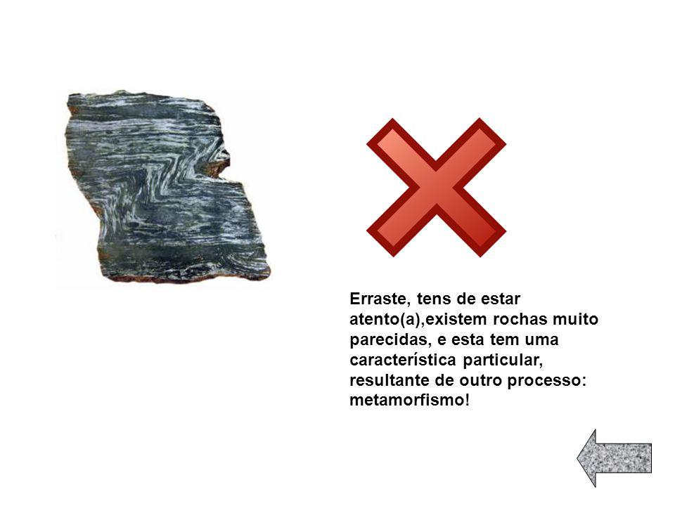 Erraste, tens de estar atento(a),existem rochas muito parecidas, e esta tem uma característica particular, resultante de outro processo: metamorfismo!