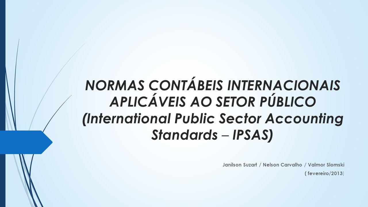 NORMAS CONTÁBEIS INTERNACIONAIS APLICÁVEIS AO SETOR PÚBLICO (International Public Sector Accounting Standards – IPSAS) Janilson Suzart / Nelson Carvalho / Valmor Slomski ( fevereiro/2013 )