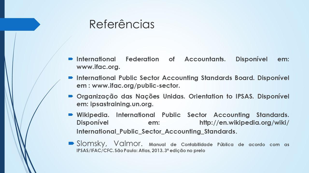 Referências International Federation of Accountants. Disponível em: www.ifac.org. International Public Sector Accounting Standards Board. Disponível e