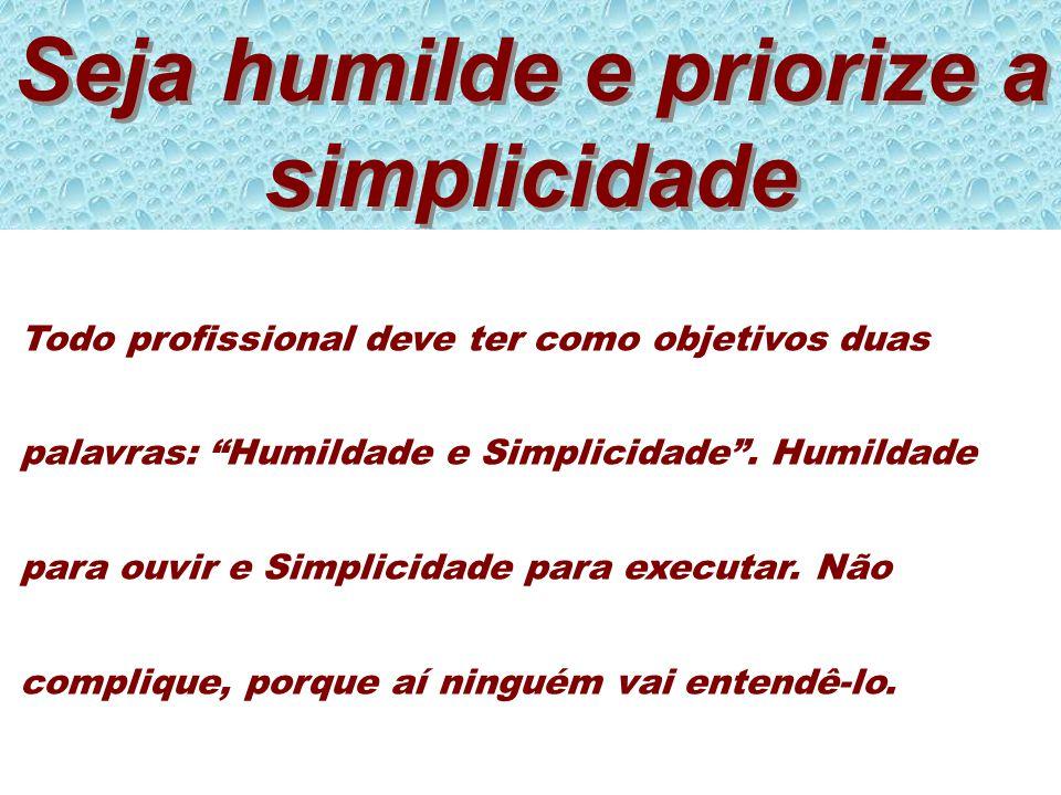 Todo profissional deve ter como objetivos duas palavras: Humildade e Simplicidade. Humildade para ouvir e Simplicidade para executar. Não complique, p