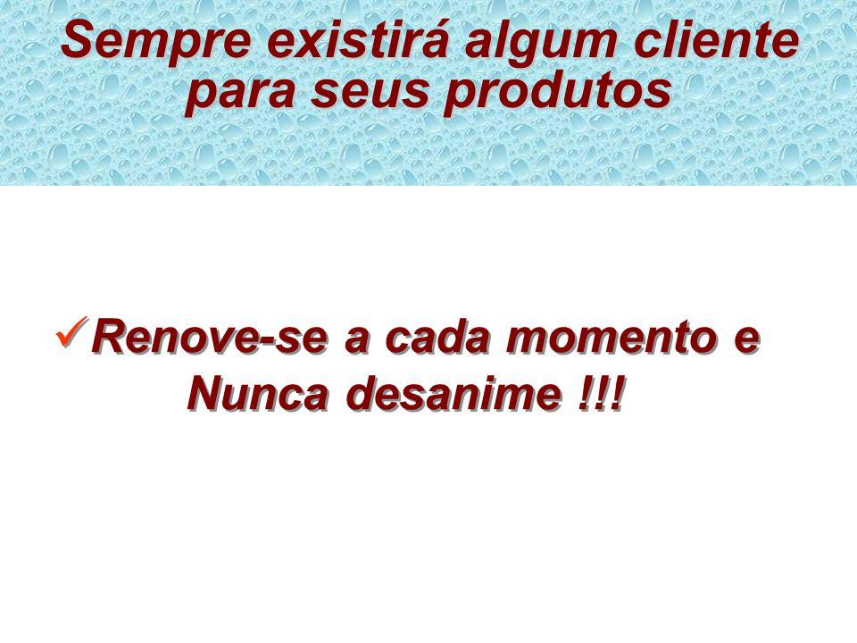 Sempre existirá algum cliente para seus produtos Renove-se a cada momento e Nunca desanime !!!
