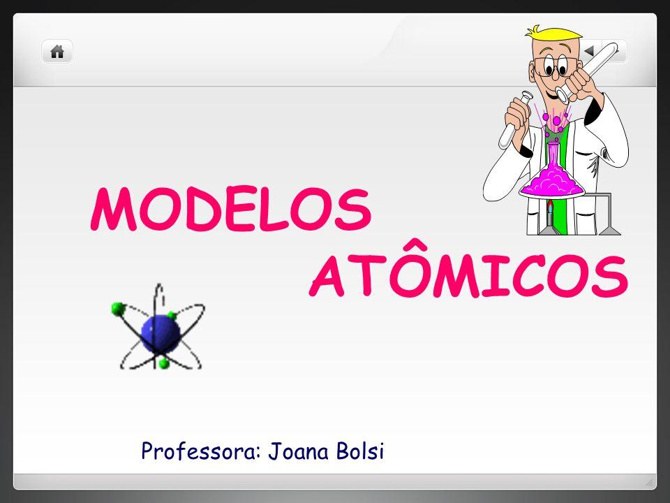 MODELOS ATÔMICOS Professora: Joana Bolsi