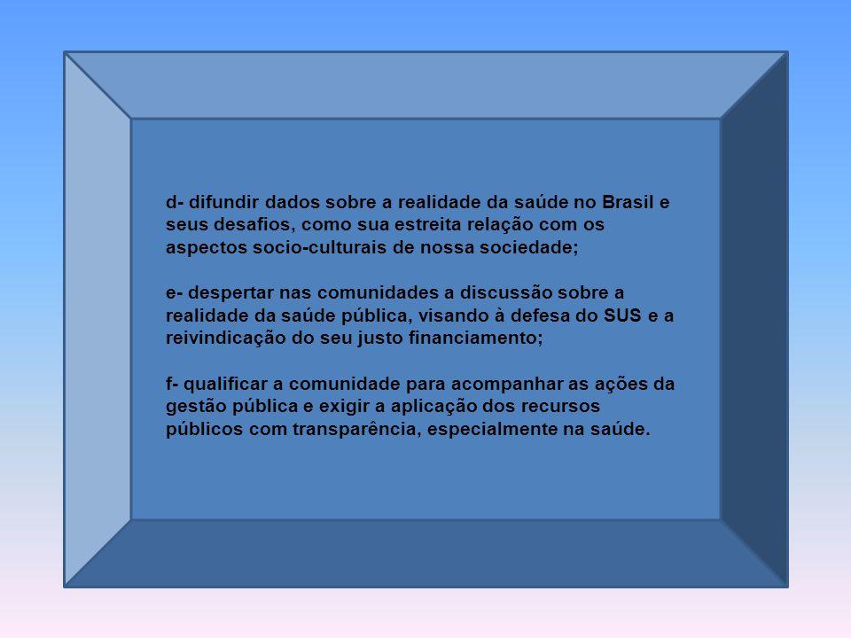 d- difundir dados sobre a realidade da saúde no Brasil e seus desafios, como sua estreita relação com os aspectos socio-culturais de nossa sociedade; e- despertar nas comunidades a discussão sobre a realidade da saúde pública, visando à defesa do SUS e a reivindicação do seu justo financiamento; f- qualificar a comunidade para acompanhar as ações da gestão pública e exigir a aplicação dos recursos públicos com transparência, especialmente na saúde.