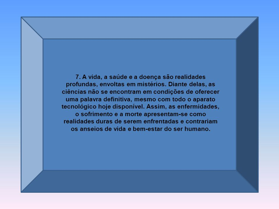 7.A vida, a saúde e a doença são realidades profundas, envoltas em mistérios.