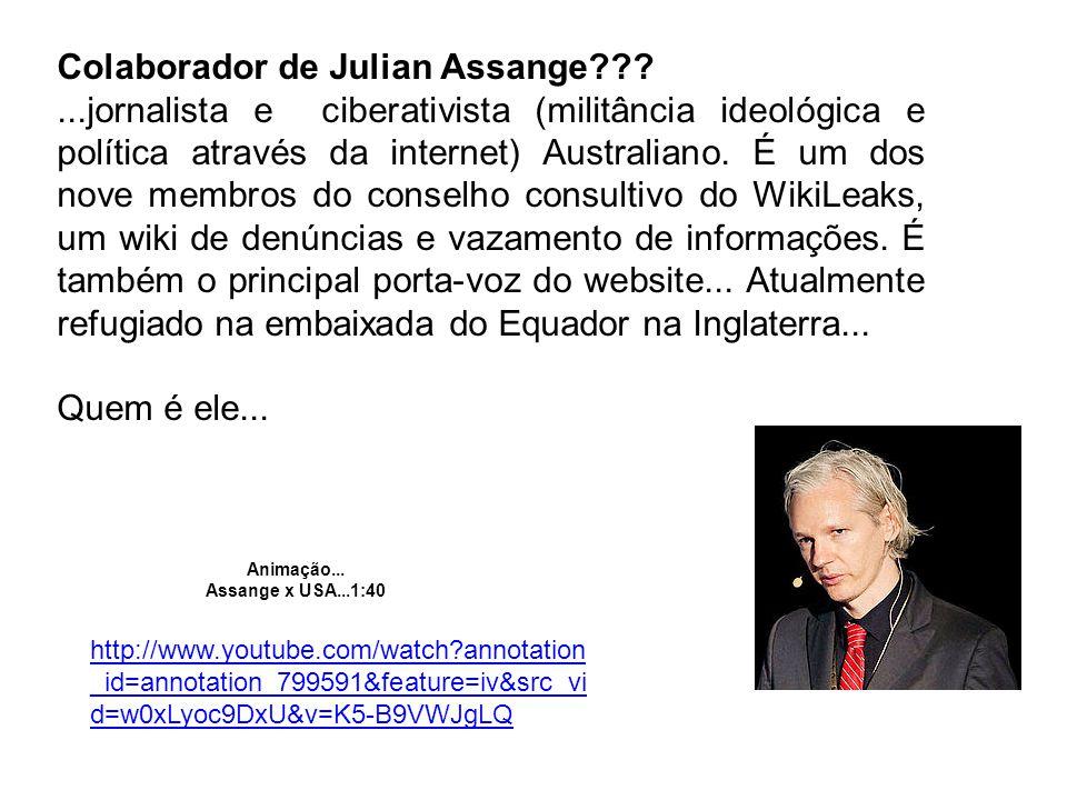 Colaborador de Julian Assange???...jornalista e ciberativista (militância ideológica e política através da internet) Australiano.