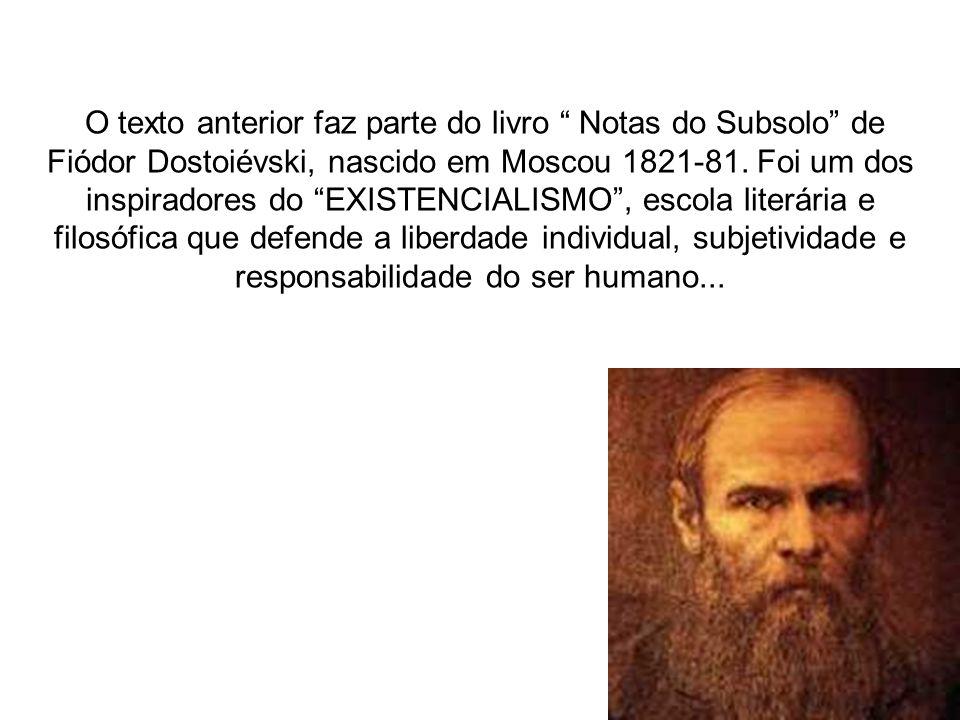 O texto anterior faz parte do livro Notas do Subsolo de Fiódor Dostoiévski, nascido em Moscou 1821-81.