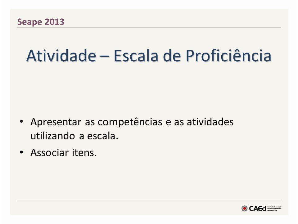 Atividade – Escala de Proficiência Apresentar as competências e as atividades utilizando a escala.