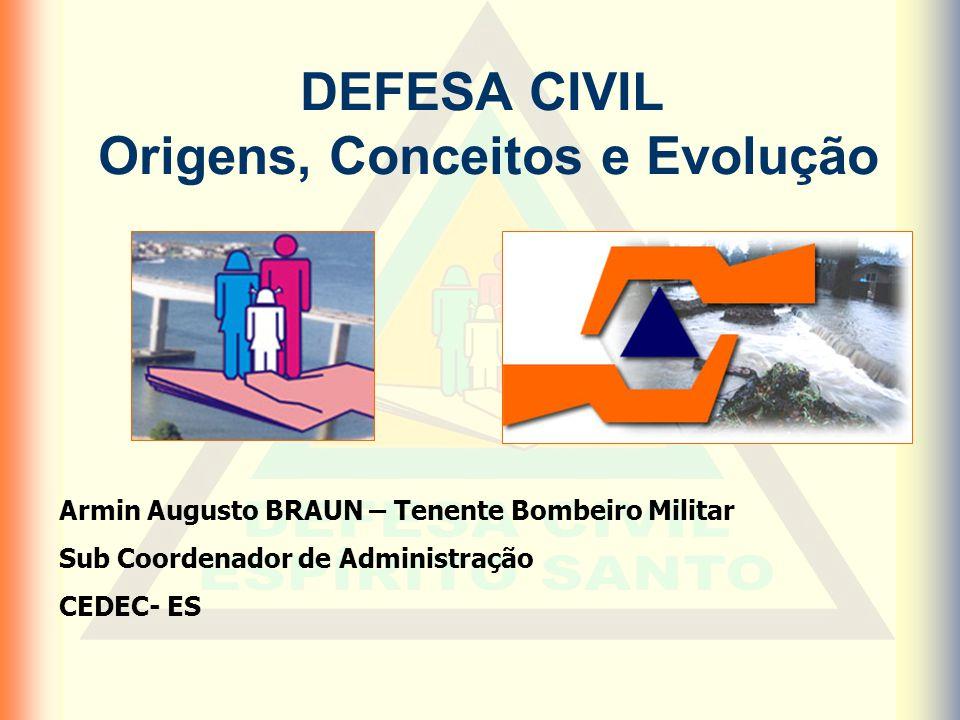 DEFESA CIVIL Origens, Conceitos e Evolução Armin Augusto BRAUN – Tenente Bombeiro Militar Sub Coordenador de Administração CEDEC- ES