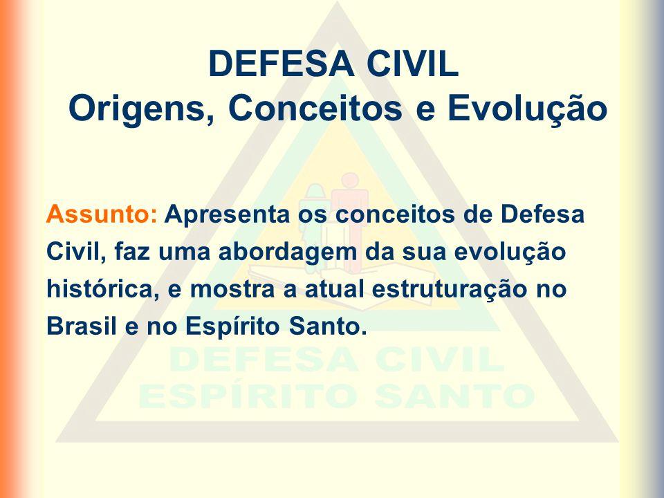 DEFESA CIVIL Origens, Conceitos e Evolução Assunto: Apresenta os conceitos de Defesa Civil, faz uma abordagem da sua evolução histórica, e mostra a atual estruturação no Brasil e no Espírito Santo.