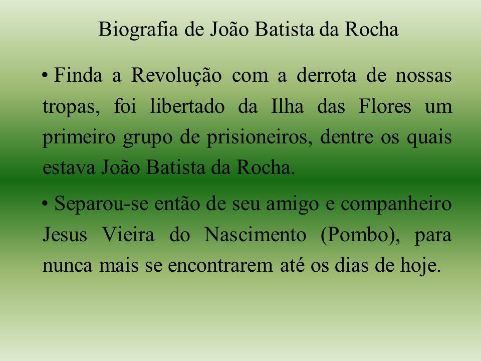 Biografia de João Batista da Rocha Finda a Revolução com a derrota de nossas tropas, foi libertado da Ilha das Flores um primeiro grupo de prisioneiros, dentre os quais estava João Batista da Rocha.