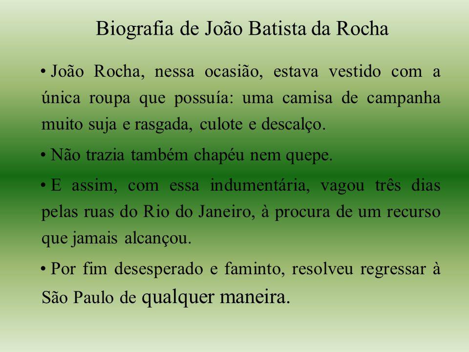 Biografia de João Batista da Rocha João Rocha, nessa ocasião, estava vestido com a única roupa que possuía: uma camisa de campanha muito suja e rasgada, culote e descalço.
