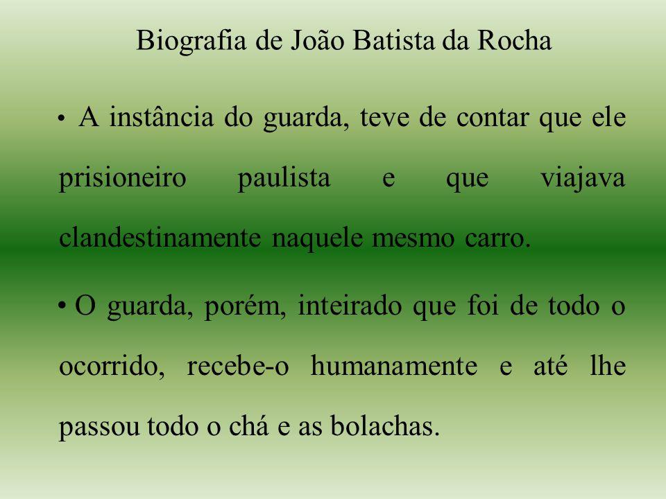 Biografia de João Batista da Rocha A instância do guarda, teve de contar que ele prisioneiro paulista e que viajava clandestinamente naquele mesmo carro.