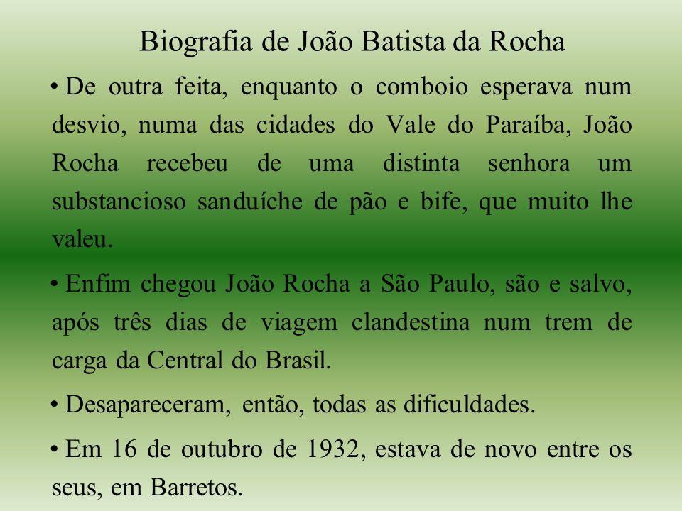 Biografia de João Batista da Rocha De outra feita, enquanto o comboio esperava num desvio, numa das cidades do Vale do Paraíba, João Rocha recebeu de uma distinta senhora um substancioso sanduíche de pão e bife, que muito lhe valeu.