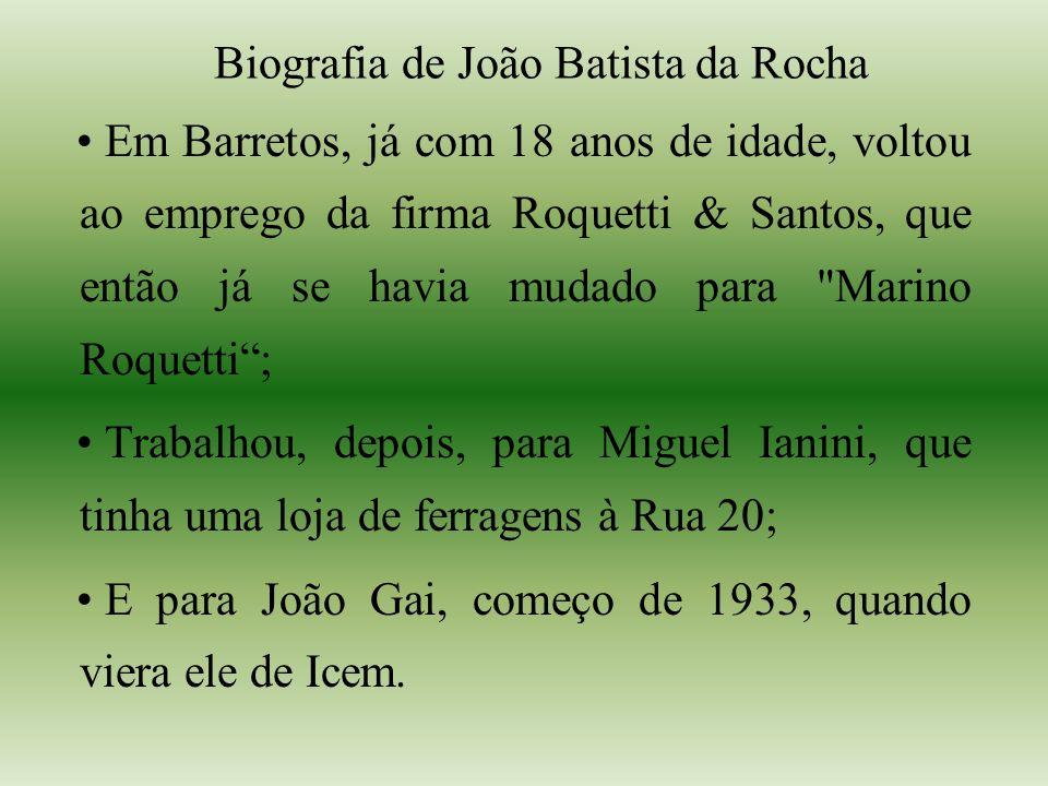 Biografia de João Batista da Rocha Em Barretos, já com 18 anos de idade, voltou ao emprego da firma Roquetti & Santos, que então já se havia mudado para Marino Roquetti; Trabalhou, depois, para Miguel Ianini, que tinha uma loja de ferragens à Rua 20; E para João Gai, começo de 1933, quando viera ele de Icem.