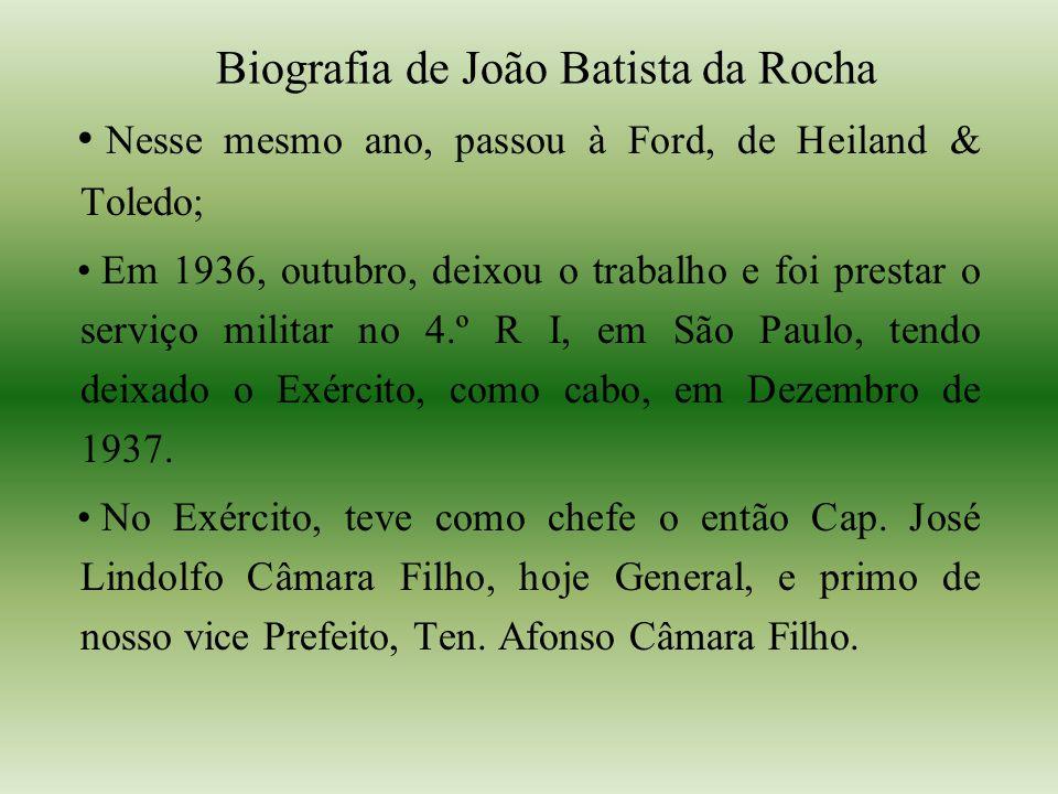 Biografia de João Batista da Rocha Nesse mesmo ano, passou à Ford, de Heiland & Toledo; Em 1936, outubro, deixou o trabalho e foi prestar o serviço militar no 4.º R I, em São Paulo, tendo deixado o Exército, como cabo, em Dezembro de 1937.