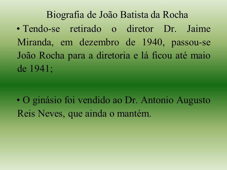 Biografia de João Batista da Rocha Tendo-se retirado o diretor Dr. Jaime Miranda, em dezembro de 1940, passou-se João Rocha para a diretoria e lá fico