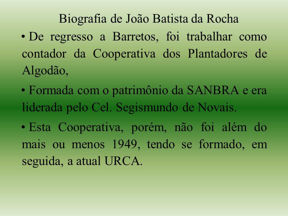 Biografia de João Batista da Rocha De regresso a Barretos, foi trabalhar como contador da Cooperativa dos Plantadores de Algodão, Formada com o patrimônio da SANBRA e era liderada pelo Cel.