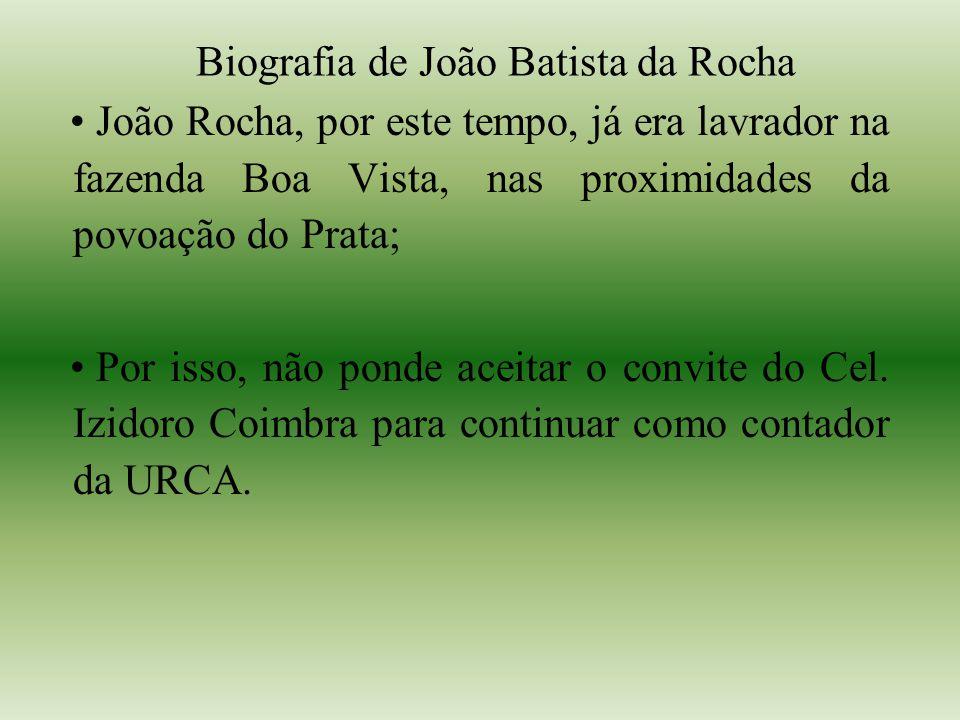 Biografia de João Batista da Rocha João Rocha, por este tempo, já era lavrador na fazenda Boa Vista, nas proximidades da povoação do Prata; Por isso, não ponde aceitar o convite do Cel.