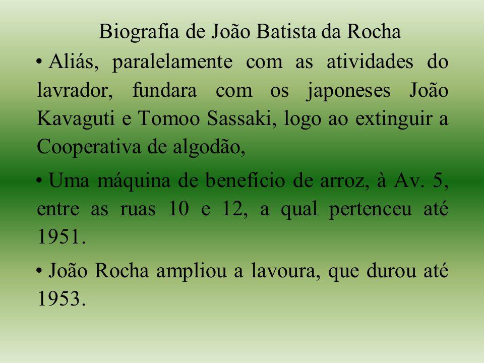 Biografia de João Batista da Rocha Aliás, paralelamente com as atividades do lavrador, fundara com os japoneses João Kavaguti e Tomoo Sassaki, logo ao extinguir a Cooperativa de algodão, Uma máquina de benefício de arroz, à Av.