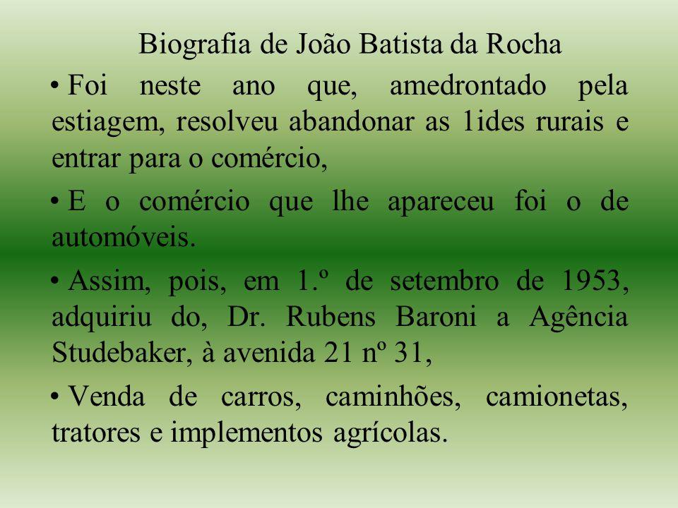Biografia de João Batista da Rocha Foi neste ano que, amedrontado pela estiagem, resolveu abandonar as 1ides rurais e entrar para o comércio, E o comércio que lhe apareceu foi o de automóveis.