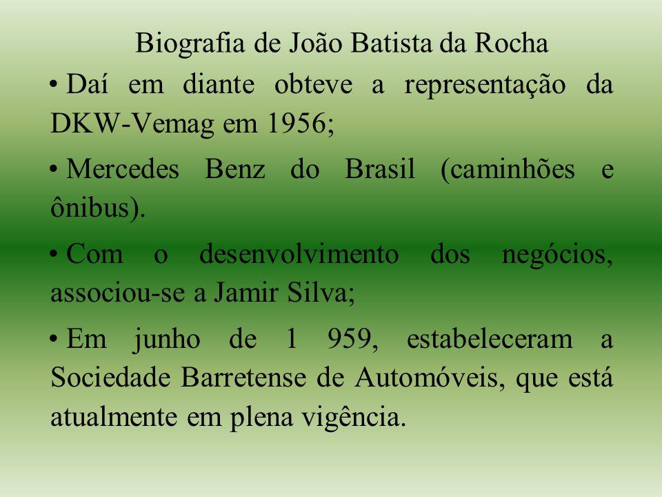 Biografia de João Batista da Rocha Daí em diante obteve a representação da DKW-Vemag em 1956; Mercedes Benz do Brasil (caminhões e ônibus). Com o dese