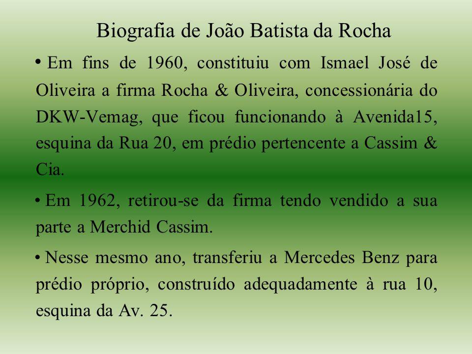 Biografia de João Batista da Rocha Em fins de 1960, constituiu com Ismael José de Oliveira a firma Rocha & Oliveira, concessionária do DKW-Vemag, que ficou funcionando à Avenida15, esquina da Rua 20, em prédio pertencente a Cassim & Cia.