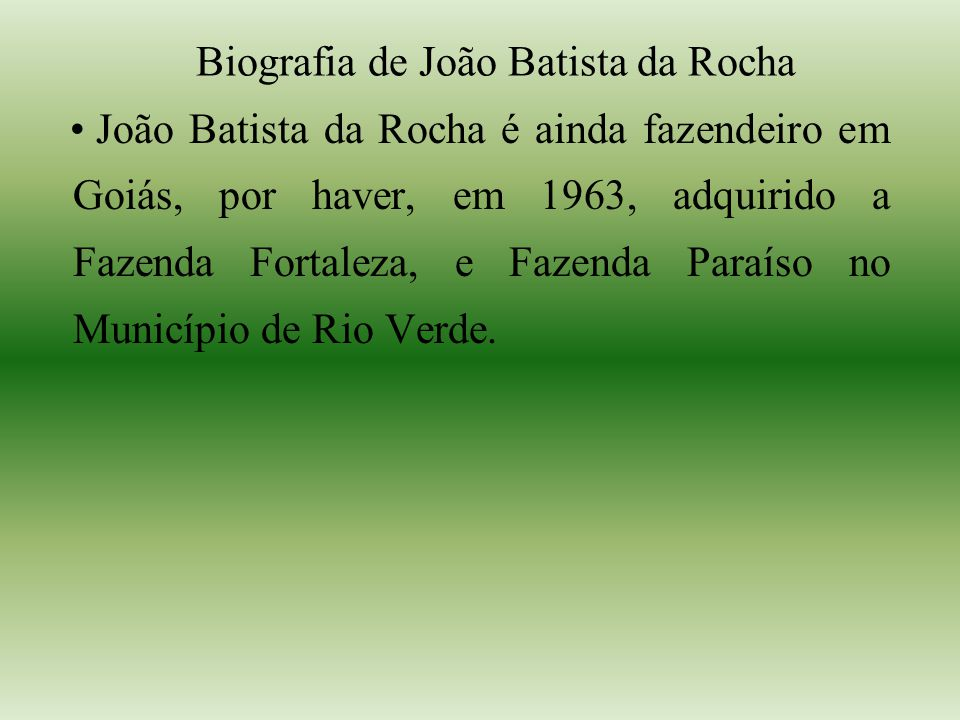 Biografia de João Batista da Rocha João Batista da Rocha é ainda fazendeiro em Goiás, por haver, em 1963, adquirido a Fazenda Fortaleza, e Fazenda Paraíso no Município de Rio Verde.