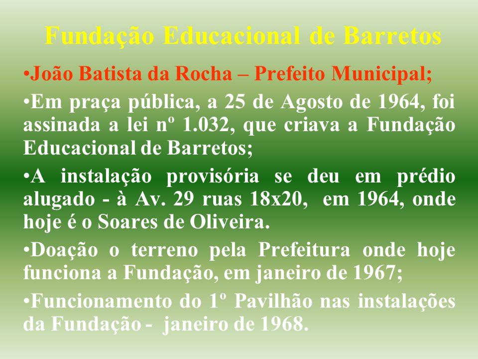 Fundação Educacional de Barretos João Batista da Rocha – Prefeito Municipal; Em praça pública, a 25 de Agosto de 1964, foi assinada a lei nº 1.032, que criava a Fundação Educacional de Barretos; A instalação provisória se deu em prédio alugado - à Av.