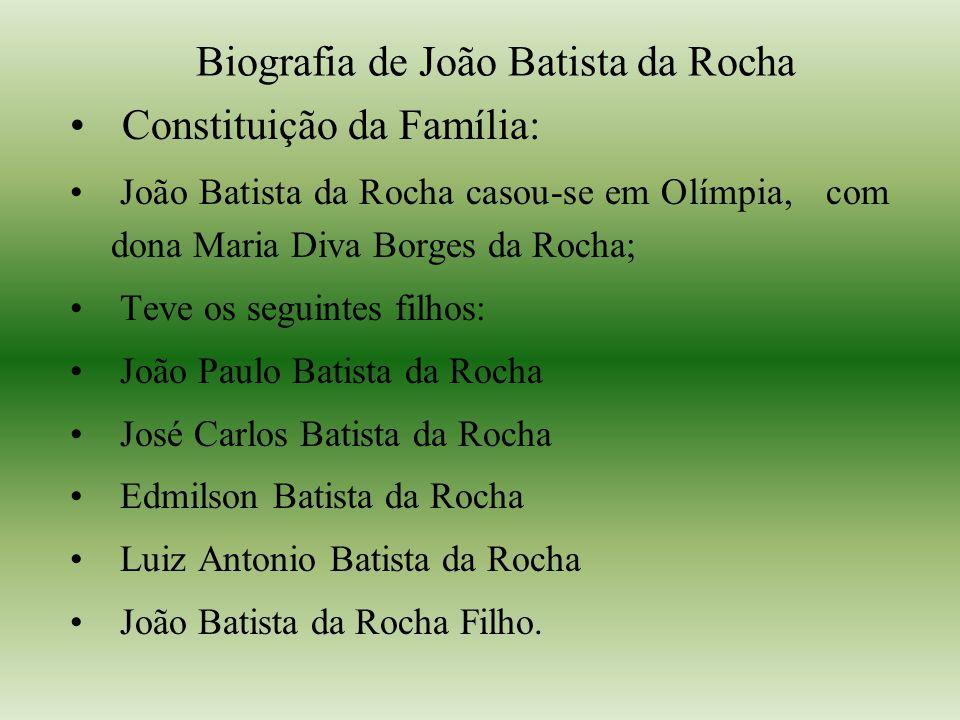 Biografia de João Batista da Rocha Constituição da Família: João Batista da Rocha casou-se em Olímpia, com dona Maria Diva Borges da Rocha; Teve os se