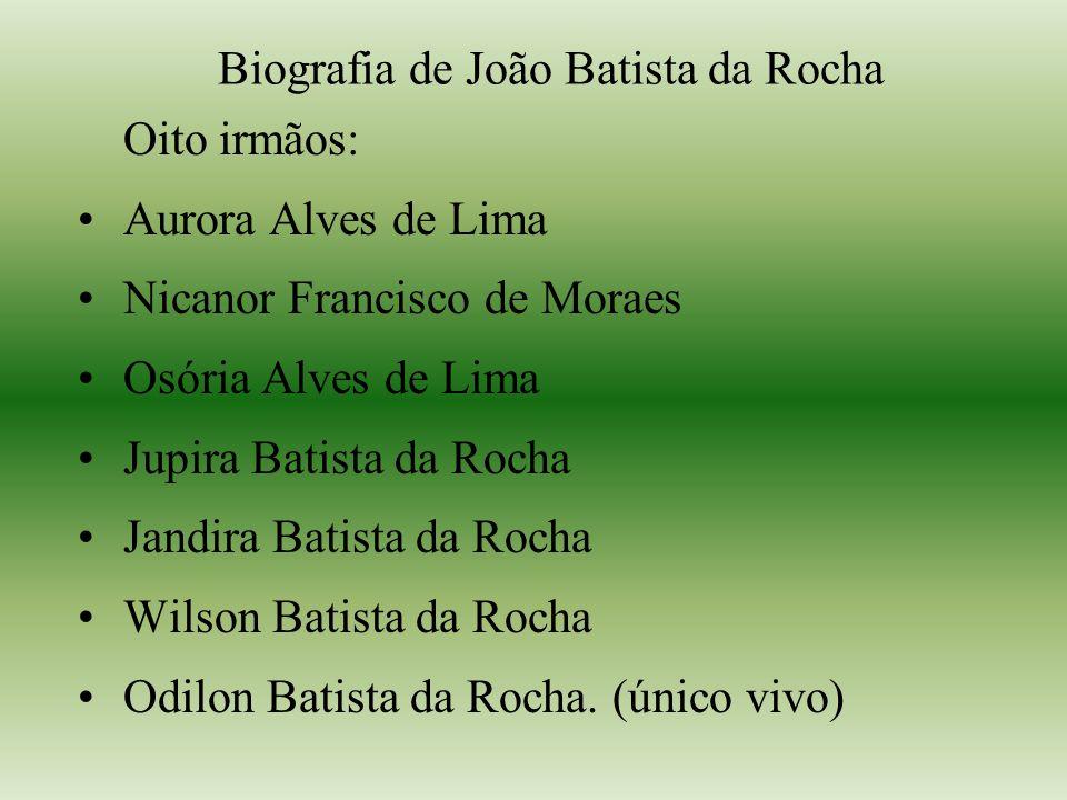 Biografia de João Batista da Rocha Oito irmãos: Aurora Alves de Lima Nicanor Francisco de Moraes Osória Alves de Lima Jupira Batista da Rocha Jandira