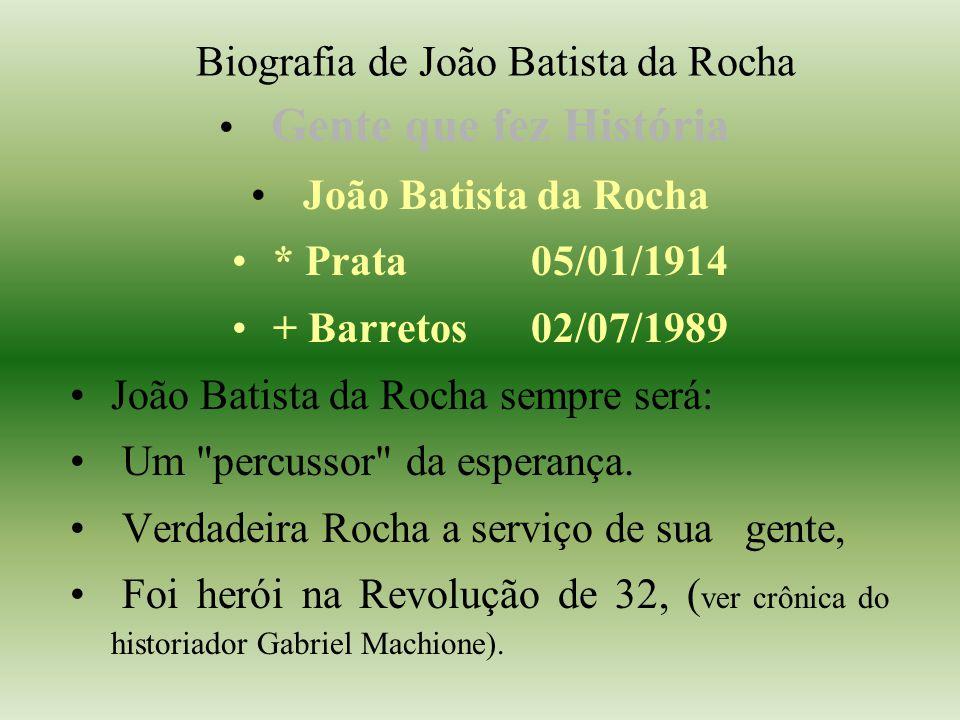 Biografia de João Batista da Rocha Gente que fez História João Batista da Rocha * Prata 05/01/1914 + Barretos 02/07/1989 João Batista da Rocha sempre será: Um percussor da esperança.