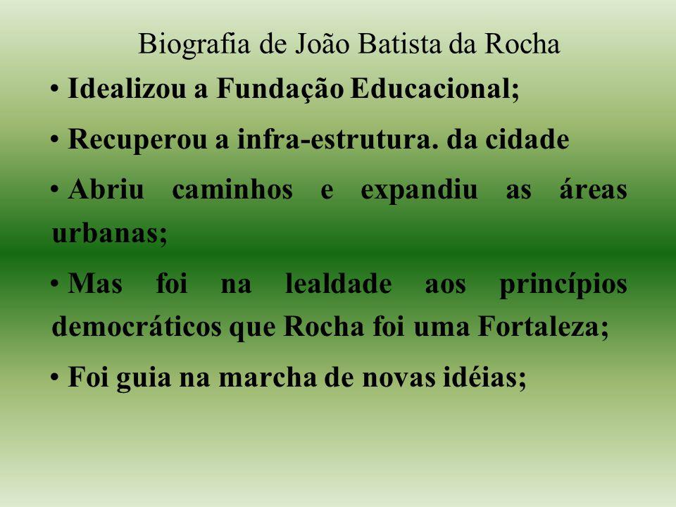 Biografia de João Batista da Rocha Idealizou a Fundação Educacional; Recuperou a infra-estrutura. da cidade Abriu caminhos e expandiu as áreas urbanas