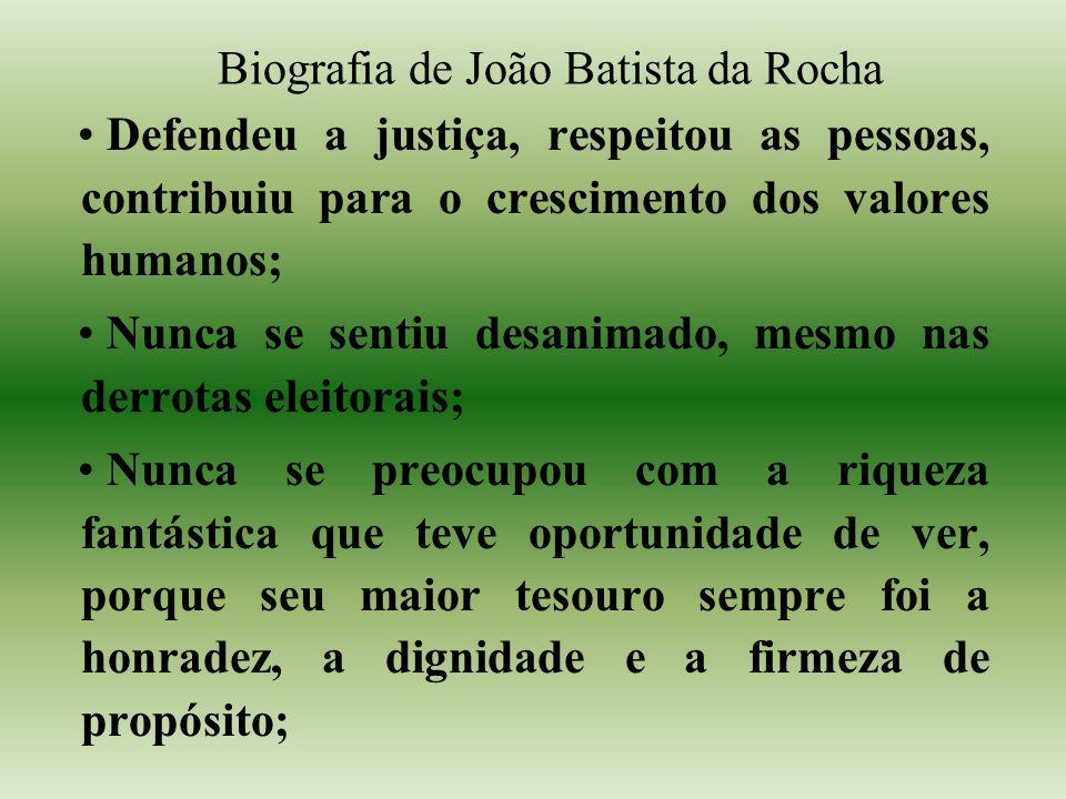 Biografia de João Batista da Rocha Defendeu a justiça, respeitou as pessoas, contribuiu para o crescimento dos valores humanos; Nunca se sentiu desani