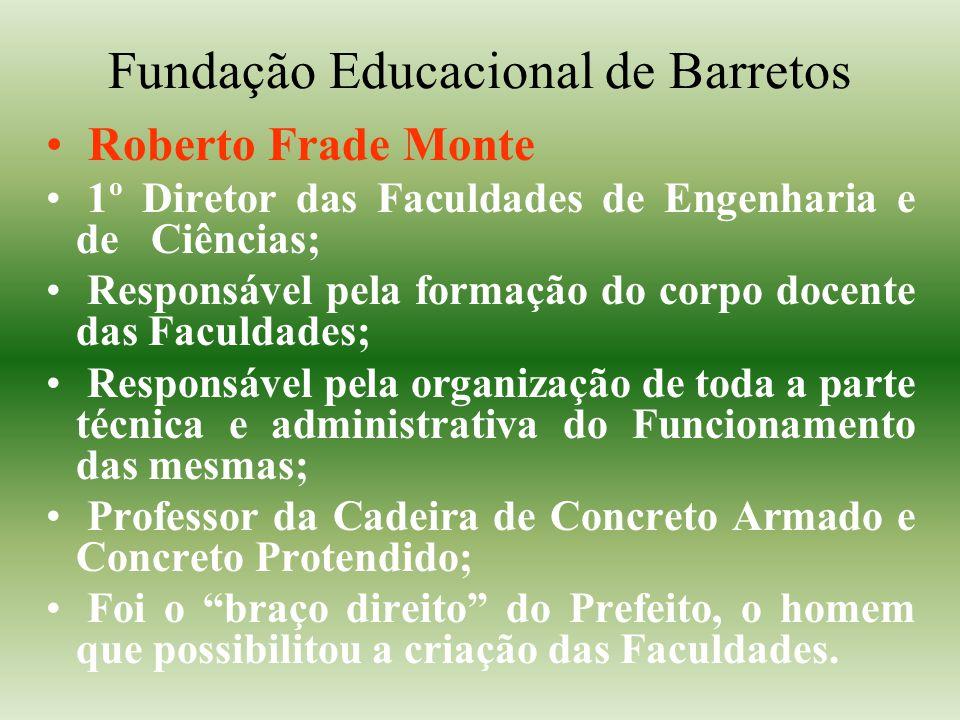 Fundação Educacional de Barretos Roberto Frade Monte 1º Diretor das Faculdades de Engenharia e de Ciências; Responsável pela formação do corpo docente