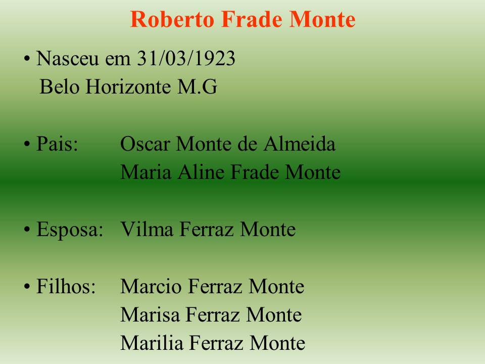 Roberto Frade Monte Nasceu em 31/03/1923 Belo Horizonte M.G Pais:Oscar Monte de Almeida Maria Aline Frade Monte Esposa:Vilma Ferraz Monte Filhos:Marcio Ferraz Monte Marisa Ferraz Monte Marilia Ferraz Monte