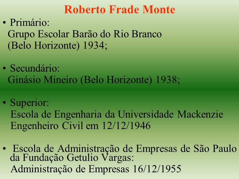 Roberto Frade Monte Primário: Grupo Escolar Barão do Rio Branco (Belo Horizonte) 1934; Secundário: Ginásio Mineiro (Belo Horizonte) 1938; Superior: Es