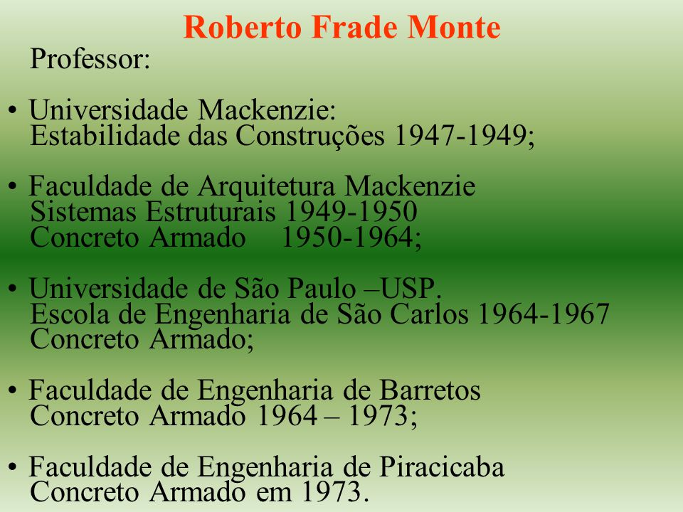 Roberto Frade Monte Professor: Universidade Mackenzie: Estabilidade das Construções 1947-1949; Faculdade de Arquitetura Mackenzie Sistemas Estruturais 1949-1950 Concreto Armado1950-1964; Universidade de São Paulo –USP.