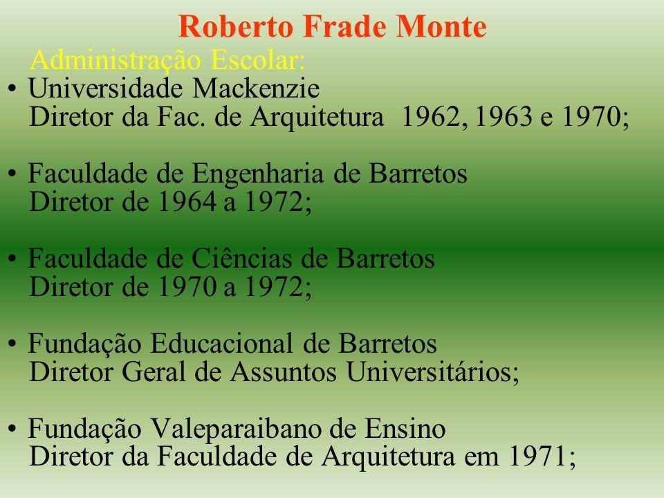 Roberto Frade Monte Administração Escolar: Universidade Mackenzie Diretor da Fac. de Arquitetura 1962, 1963 e 1970; Faculdade de Engenharia de Barreto