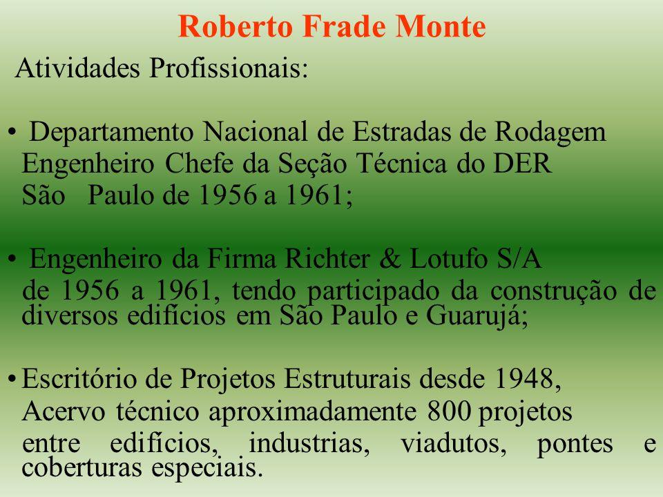 Roberto Frade Monte Atividades Profissionais: Departamento Nacional de Estradas de Rodagem Engenheiro Chefe da Seção Técnica do DER São Paulo de 1956 a 1961; Engenheiro da Firma Richter & Lotufo S/A de 1956 a 1961, tendo participado da construção de diversos edifícios em São Paulo e Guarujá; Escritório de Projetos Estruturais desde 1948, Acervo técnico aproximadamente 800 projetos entre edifícios, industrias, viadutos, pontes e coberturas especiais.