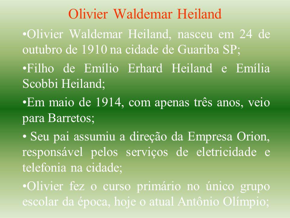 Olivier Waldemar Heiland Olivier Waldemar Heiland, nasceu em 24 de outubro de 1910 na cidade de Guariba SP; Filho de Emílio Erhard Heiland e Emília Sc