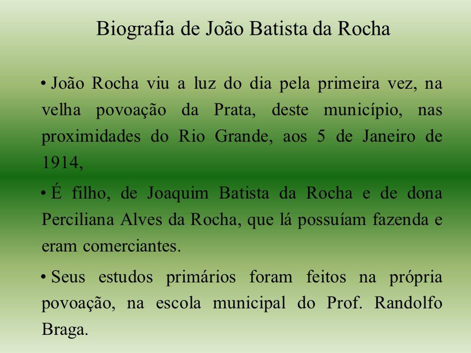 Biografia de João Batista da Rocha João Rocha viu a luz do dia pela primeira vez, na velha povoação da Prata, deste município, nas proximidades do Rio Grande, aos 5 de Janeiro de 1914, É filho, de Joaquim Batista da Rocha e de dona Perciliana Alves da Rocha, que lá possuíam fazenda e eram comerciantes.